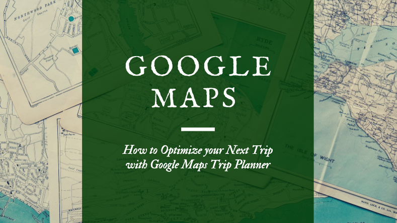 How to Optimize Your Next Trip with Google Maps Trip Planner