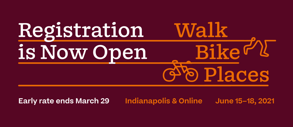 Registration is Now Open for Walk Bike Places in Indianapolis and online, June 15-18, 2021. Early rate ends March 29th.