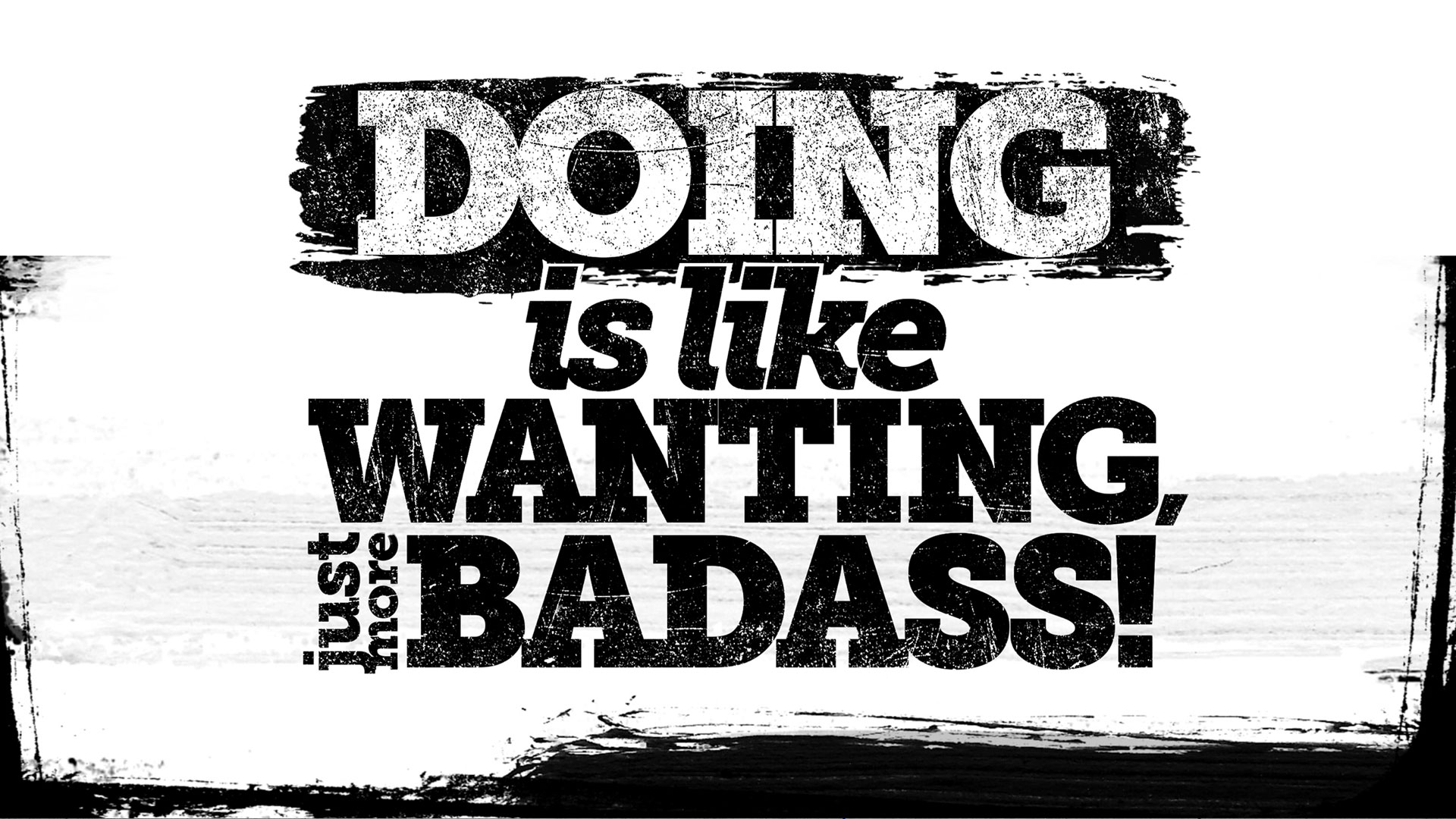 Doing is like wanting, just more badass