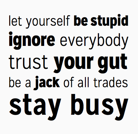 Let yourself be stupid. Ignore everybody. Trust your gut. Be a jack of all trades. Stay busy.
