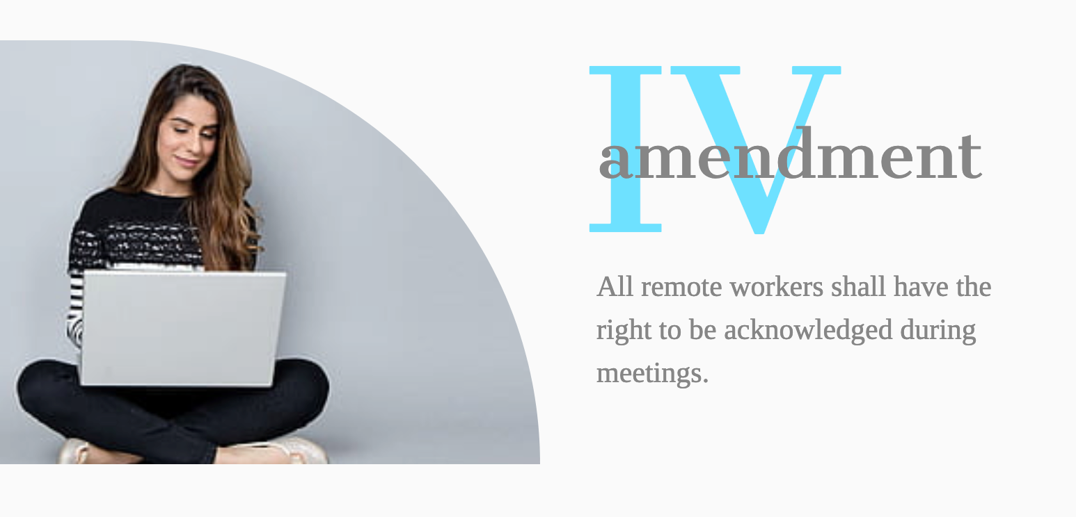 Amendment IV- All remote workers shall have the right to be acknowledged during meetingse