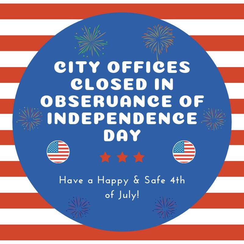 City Offices Closed in Observance of Independence Day. Have a happy and safe 4th of July.