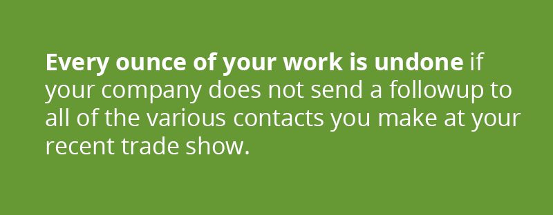 Every ounce of your work is undone if your company does not send a followup to all of the various contacts you make at your recent trade show.
