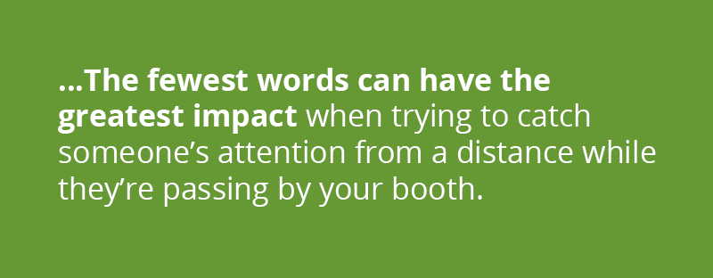 the fewest words can have the greatest impact when trying to catch someone's attention from a distance while they're passing by your booth.