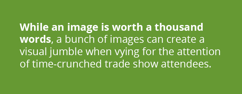 While an image is worth a thousand words, a unch of images can create a visual jumble when vying for the attention of time-crunched trade show attendees.