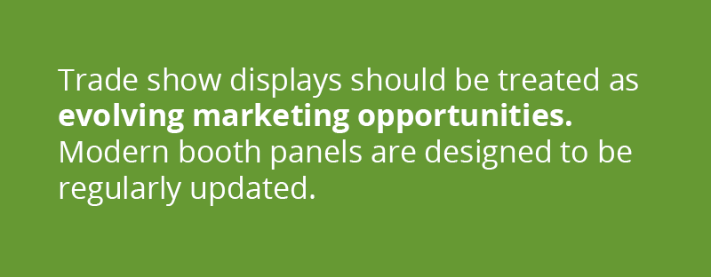 Trade show displays should be treated as evolving marketing opportunities. Modern booth panels are designed to be regularly updated.
