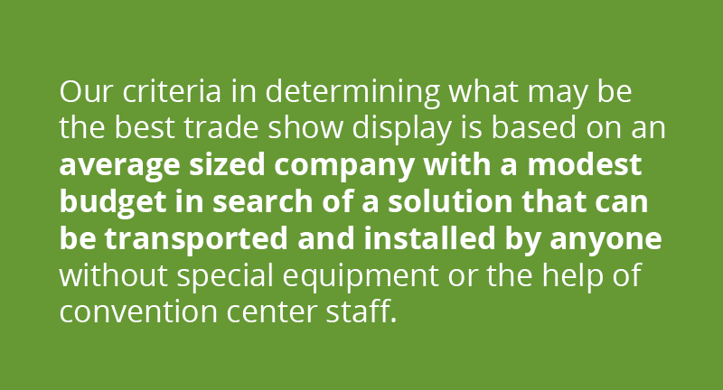Our criteria in determining what may be the best display system is based on an average sized company with a modest budget in search of a solution that can be transported and installed by anyone without special equipment or the help of convention center staff.