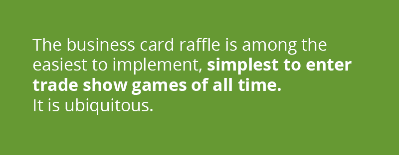 Among the most common, easiest to implement, simplest to enter, low-tech trade show games of all time is the business card raffle. Perhaps it's been done to death, but it is ubiquitous now everywhere from expos to restaurant counters. It provides, arguably, the easiest to enter game possible while gaining the contestant's contact information in a flash.