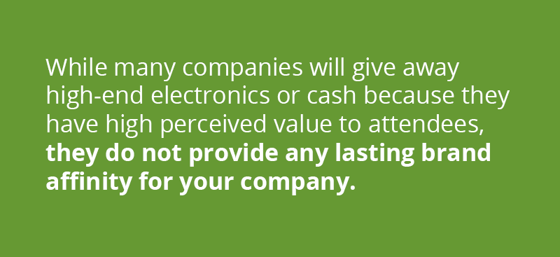 While many companies will give away high-end electronics or cash because they have high perceived value from attendees, they do not provide any lasting brand affinity for your company. Avoid giving away products from other businesses unless it relates tangentially to your business.
