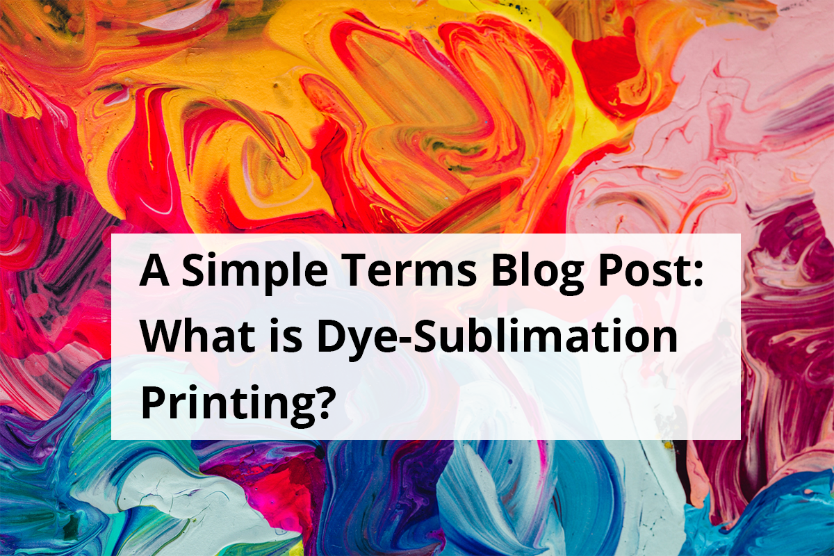 A Simple Terms Blog Post: What is Dye-Sublimation Printing?