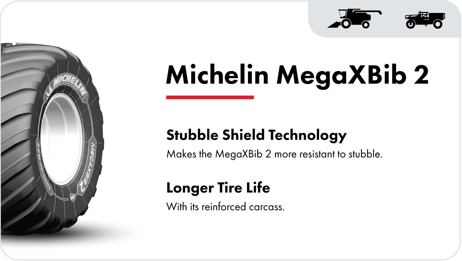 The Michelin MegaXBib 2 combine tire is marked with Stubble Shield technology. This, along with its reinforced carcass, makes the MegaXBib more resistant to stubble damage and extends the life of the tire.
