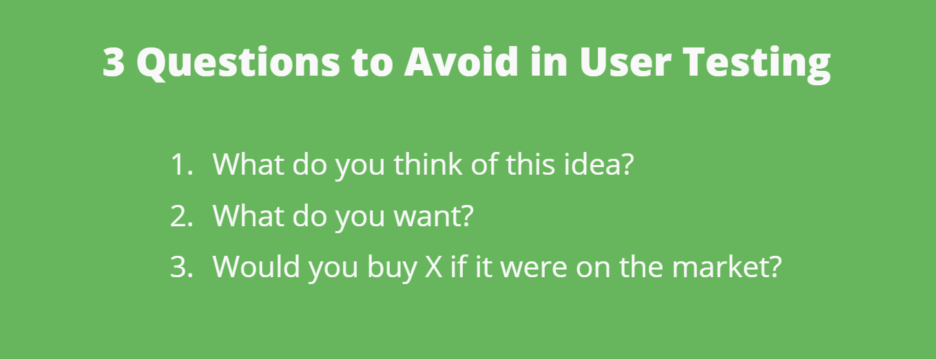 3 Questions to Avoid in User Testing: (1) What did you think of this idea? (2) What do you want? (3) Would you buy 'X' if it were on the market?