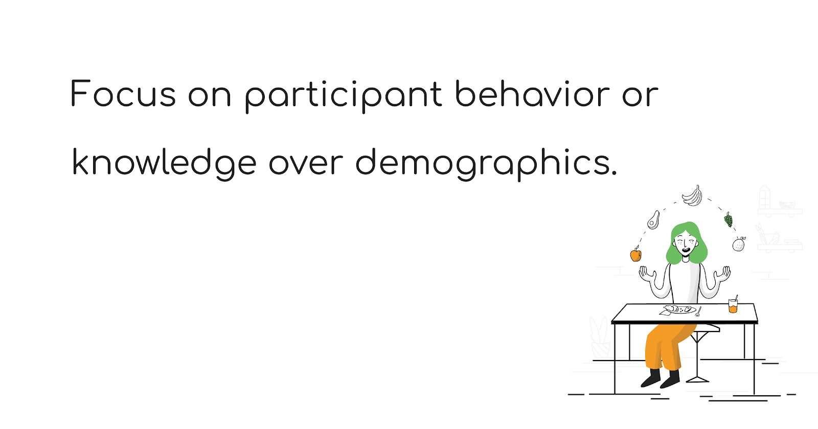 Focus on participant behavior or knowledge over demographics - The Total Guide to User Research Recruiting - User Interviews