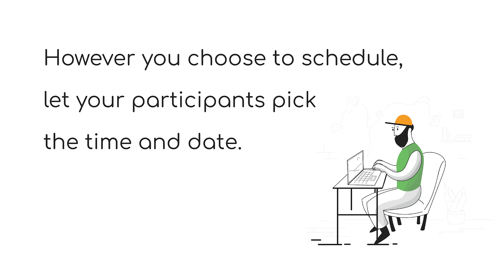 However you choose to schedule, let your participants pick the time and date - The Total Guide to User Research Recruiting - User Interviews