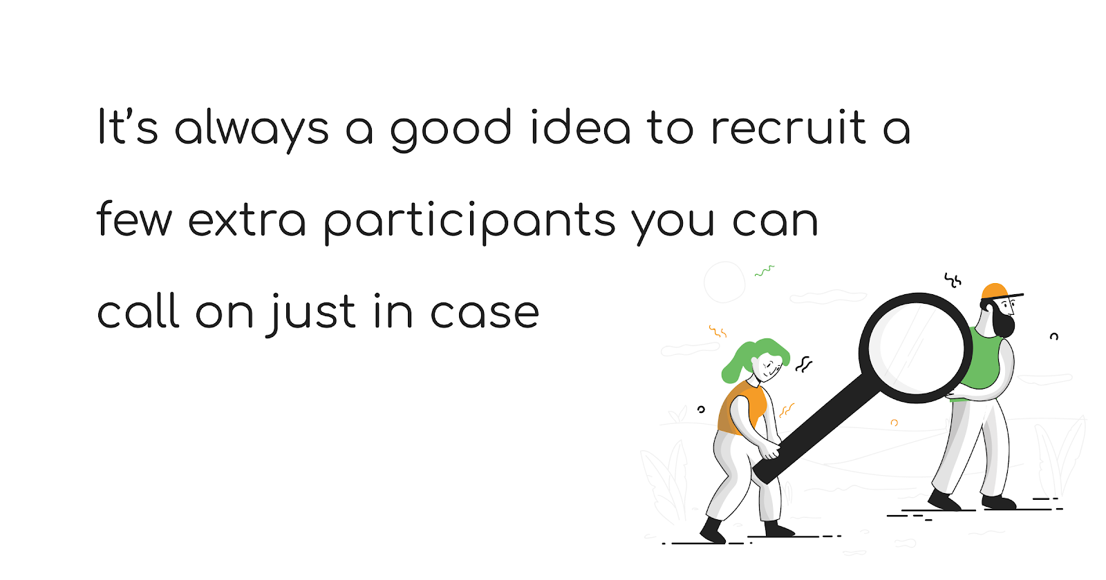 It's always a good idea to recruit a few extra participants you can call on just in case - The Total Guide to User Research Recruiting - User Interviews
