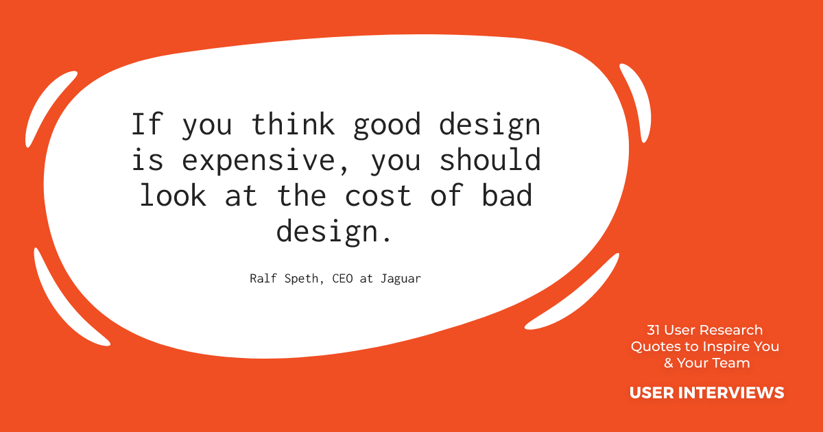 """ux research quote by ralf speth: """"if you think good design is expensive, you should look at the cost of bad design"""""""