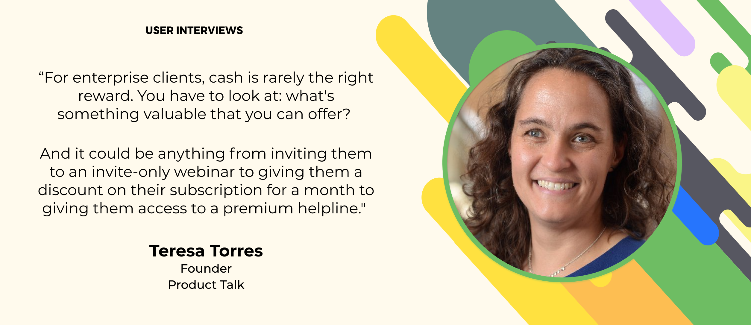 user research quote about study incentives by teresa torres the founder of product talk