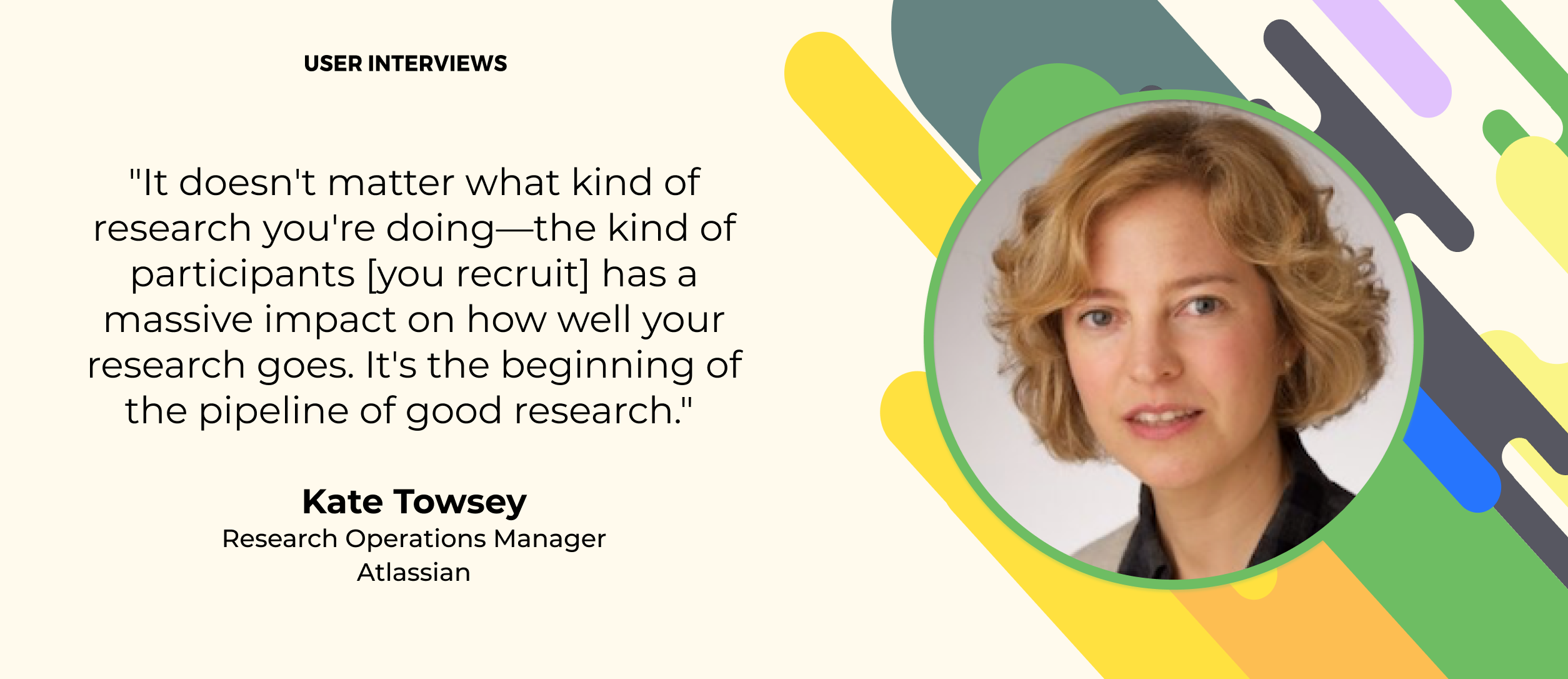 """quote about user research from kate towsey atlassian. """"It doesn't matter what kind of research you're doing—the kind of participants [you recruit] has a massive impact on how well your research goes. It's the beginning of the pipeline of good research."""""""