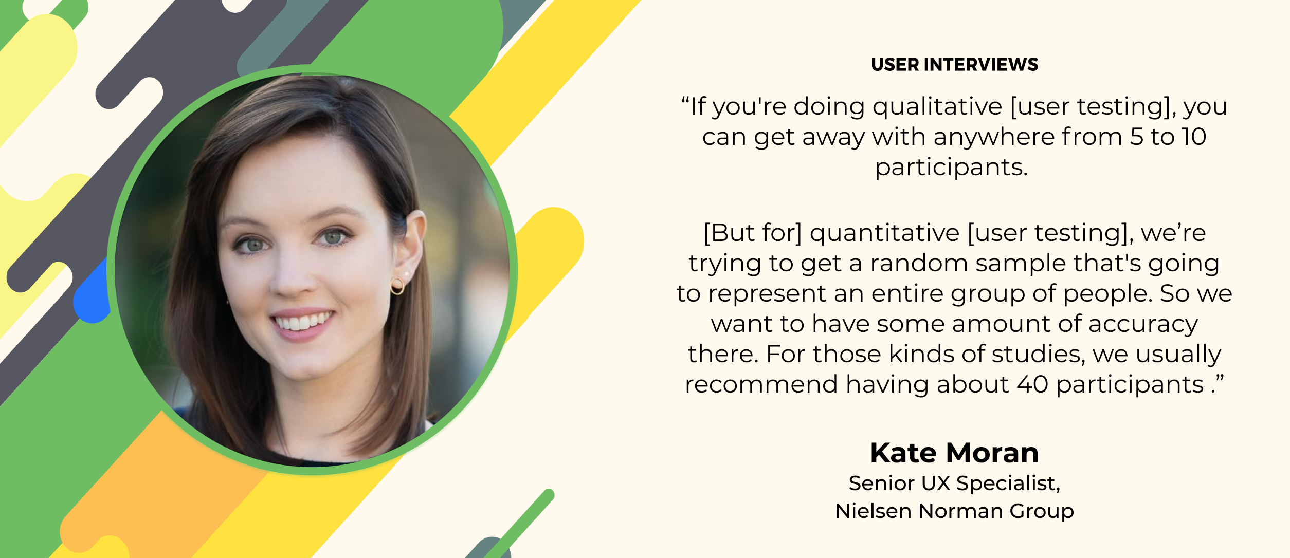 user research quote rom kate moran of NNG: she recommends 5-10 participants for qualitative research, 40 for quantitative studies