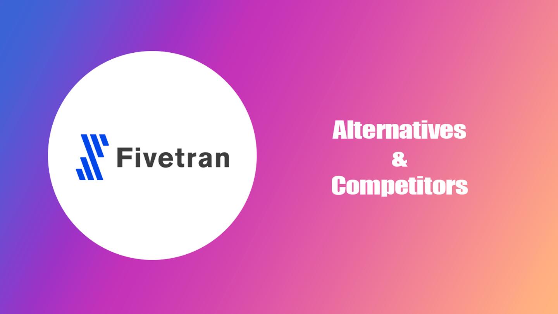Top 5 Competitors & Alternatives of Fivetran [July 2021]