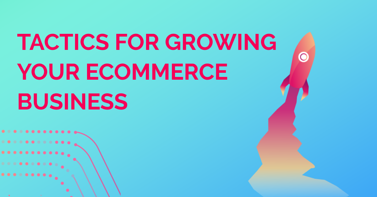 How To Grow Your eCommerce Business: Helpful eCommerce Marketing Tactics