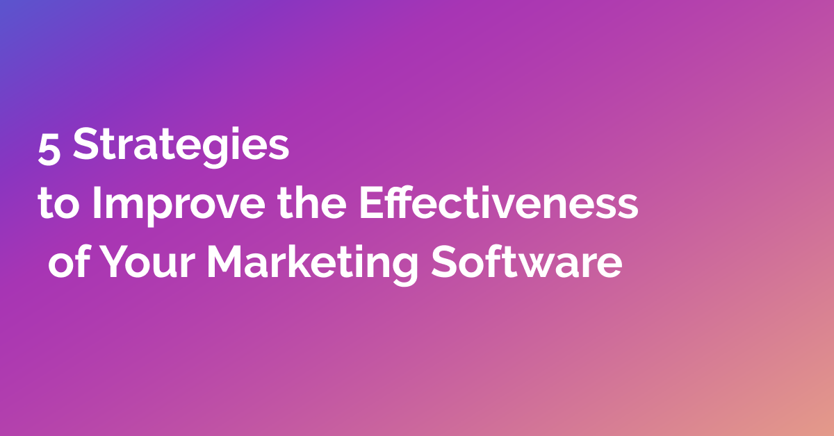 5 Strategies to Improve the Effectiveness of Your Marketing Software