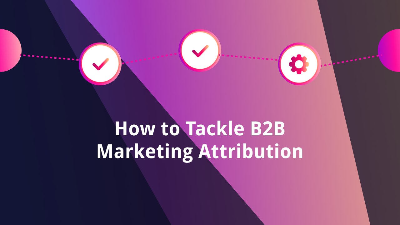 How To Tackle B2B Marketing Attribution in 2020