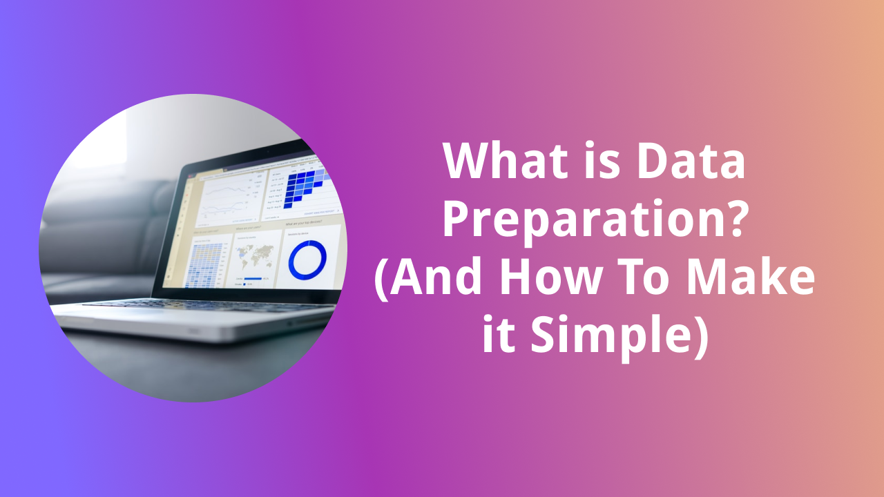 What is Data Preparation? + How to Make it Simple