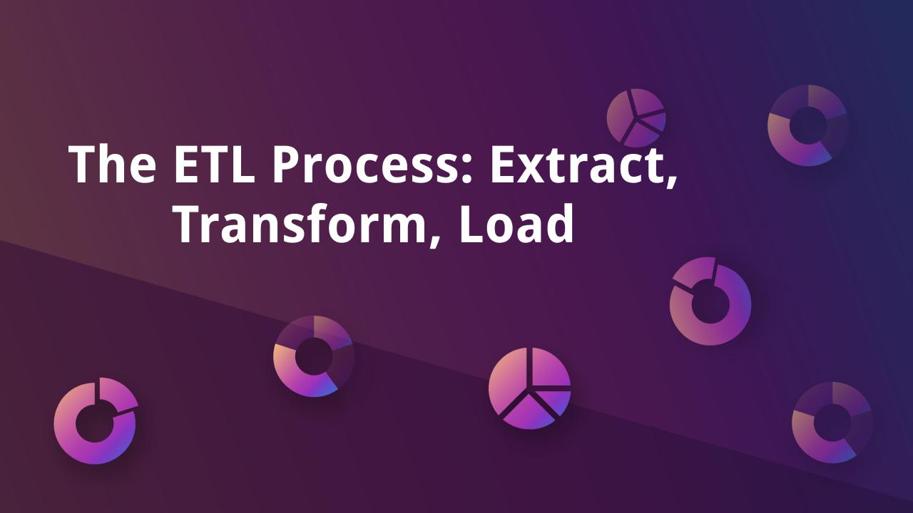 The ETL Process: Extract, Transform, Load