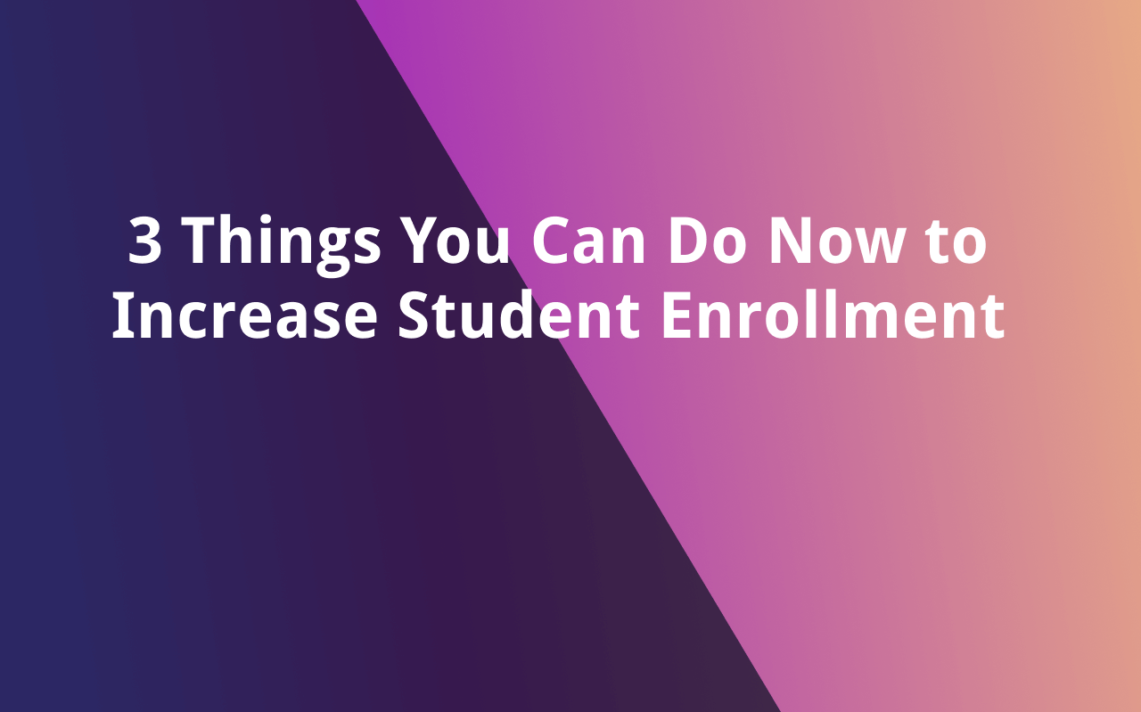 3 Things You Can Do Now to Increase Student Enrollment