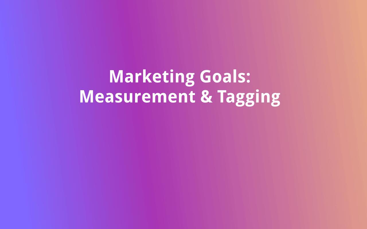 Marketing Goals: Measurement & Tagging