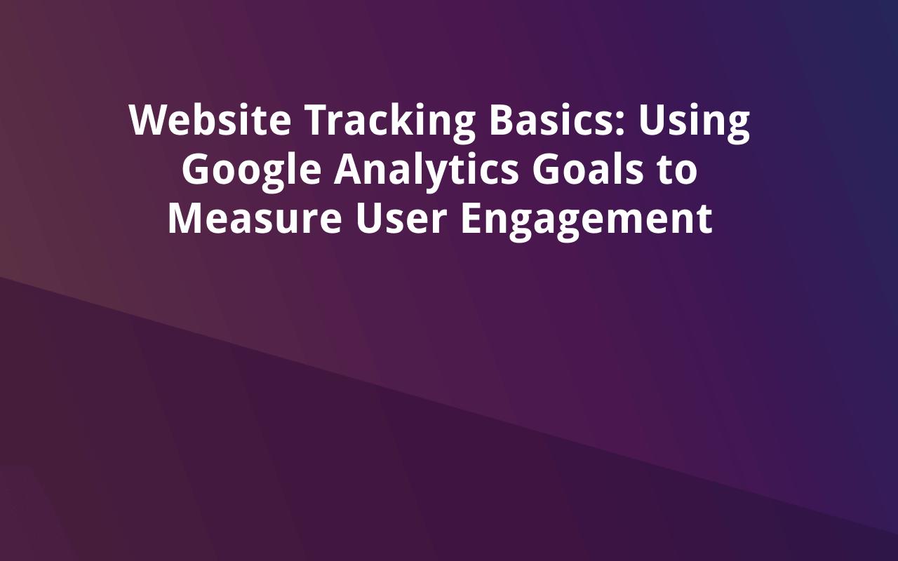 Website Tracking Basics: Using Google Analytics Goals to Measure User Engagement