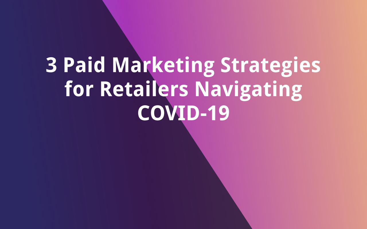3 Paid Marketing Strategies for Retailers Navigating COVID-19