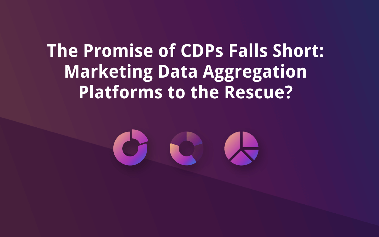 The Promise of CDPs Falls Short: Marketing Data Aggregation Platforms to the Rescue?