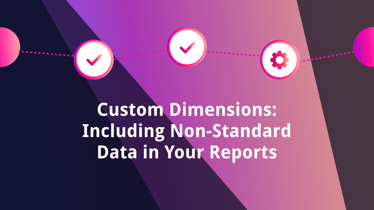 Custom Dimensions: Including Non-Standard Data in Your Reports