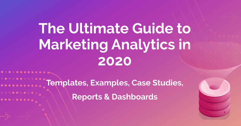 The Ultimate Guide to Marketing Analytics in 2020: Templates, Examples, Case Studies, Reports & Dashboards