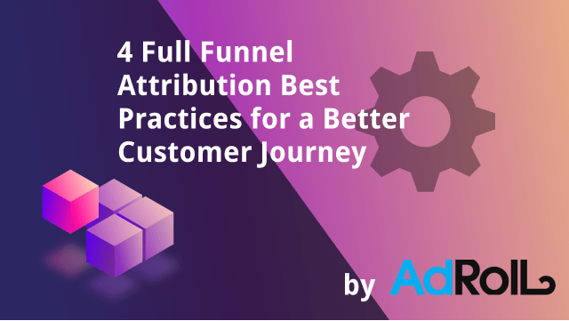 4 Full-Funnel Attribution Best Practices for a Better Customer Journey