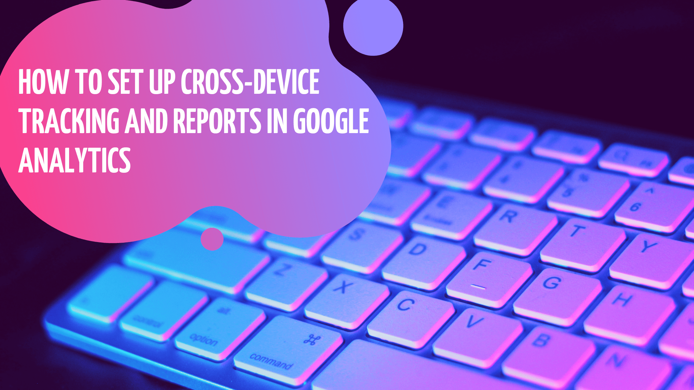 How to Set Up Cross-Device Tracking and Reports in Google Analytics