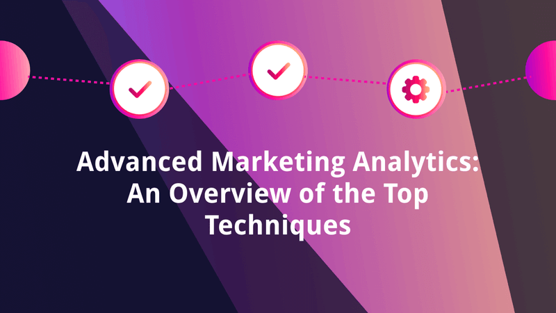 Advanced Marketing Analytics: An Overview of the Top Techniques
