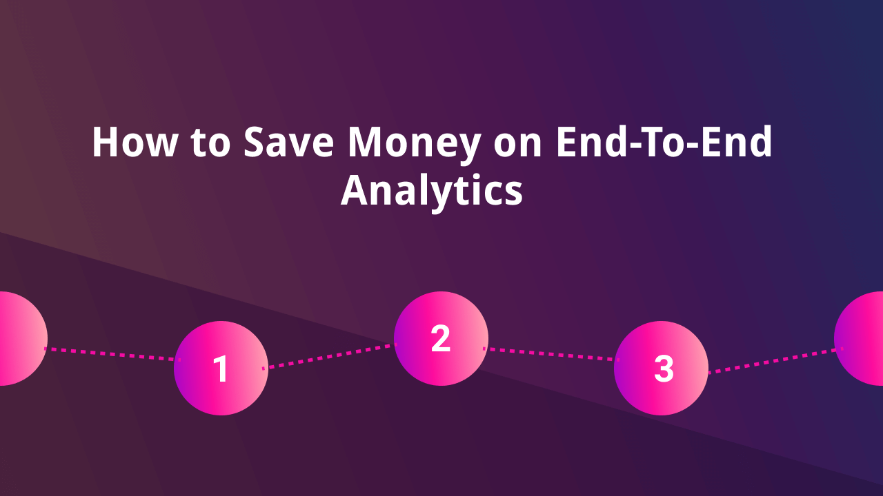 How to Save Money on End-To-End Analytics and Not Regret It