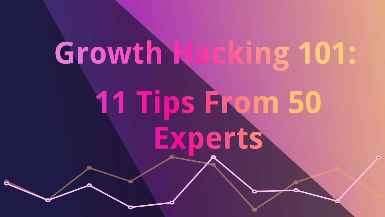Growth Hacking 101: 11 Tips From 50 Experts