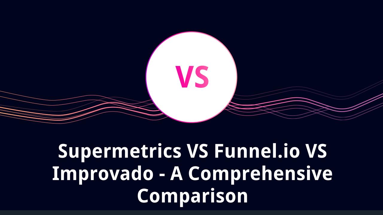 Supermetrics VS Funnel.io VS Improvado - A Comprehensive Comparison