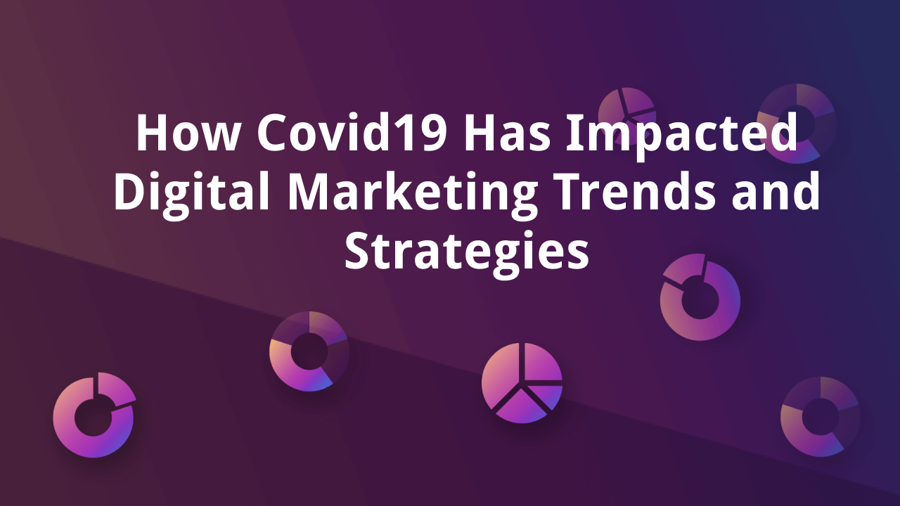 How Covid19 Has Impacted Digital Marketing Trends and Strategies