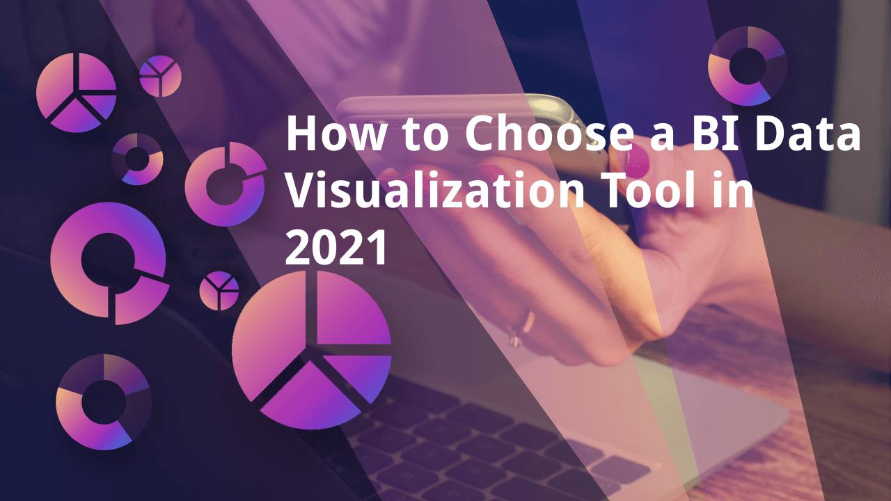 How to Choose a BI Data Visualization Tool in 2021