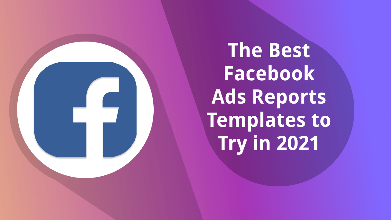 The Best Facebook Ads Report Templates to Try in 2021 [Updated]