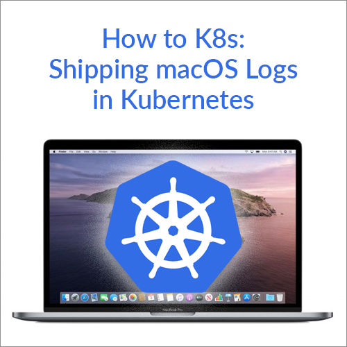 How to K8s: Shipping macOS Logs in Kubernetes
