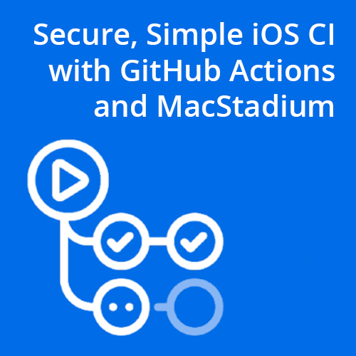 Simple, Secure iOS CI with GitHub Actions and Dedicated MacStadium Hardware