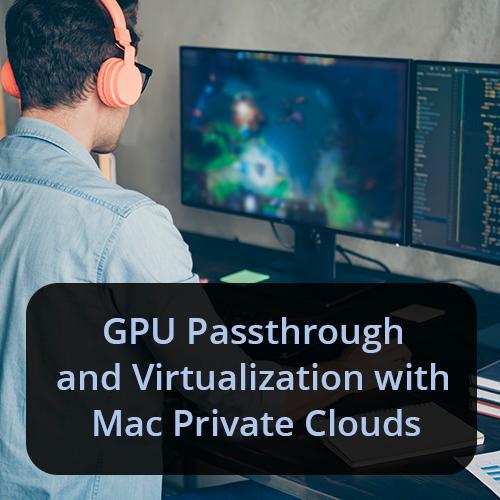 GPU Passthrough & Virtualization with Mac Private Clouds