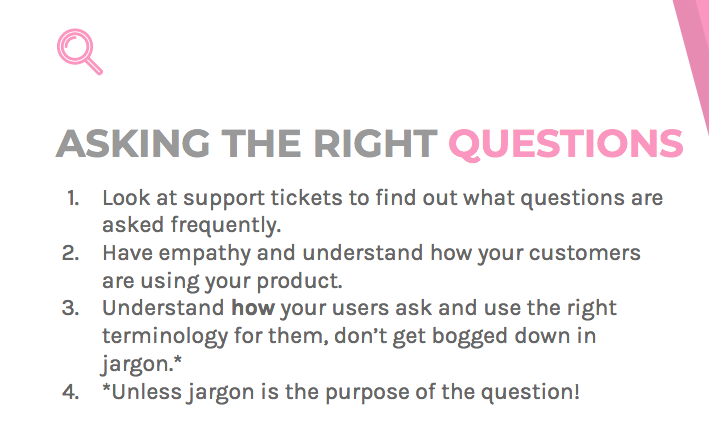 You can find out what questions are most frequently asked by requesting feedback and looking at support tickets