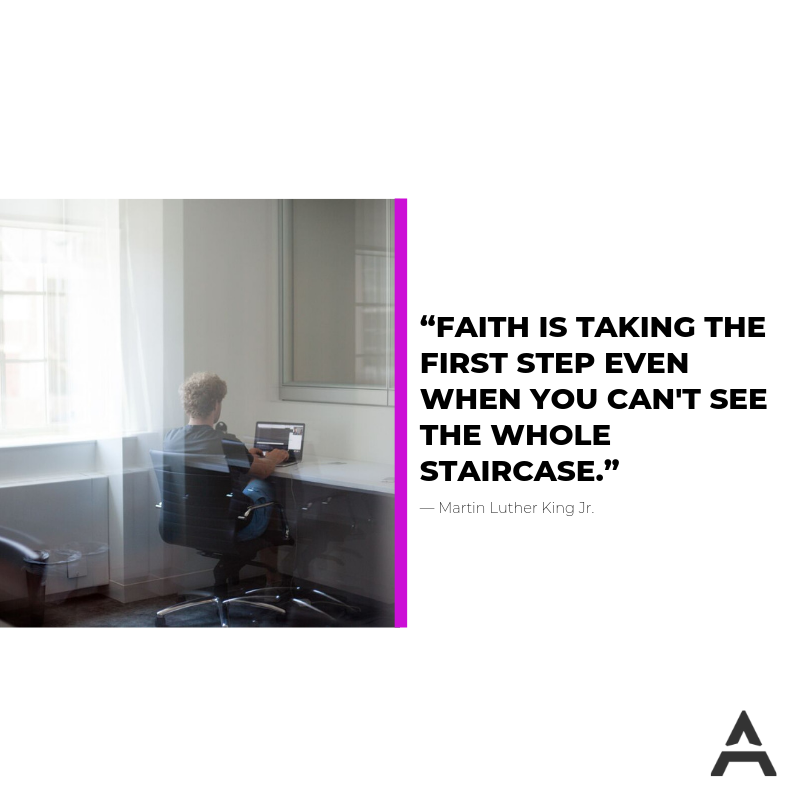 """Faith is taking the first step even when you can't see the whole staircase.""― Martin Luther King Jr."